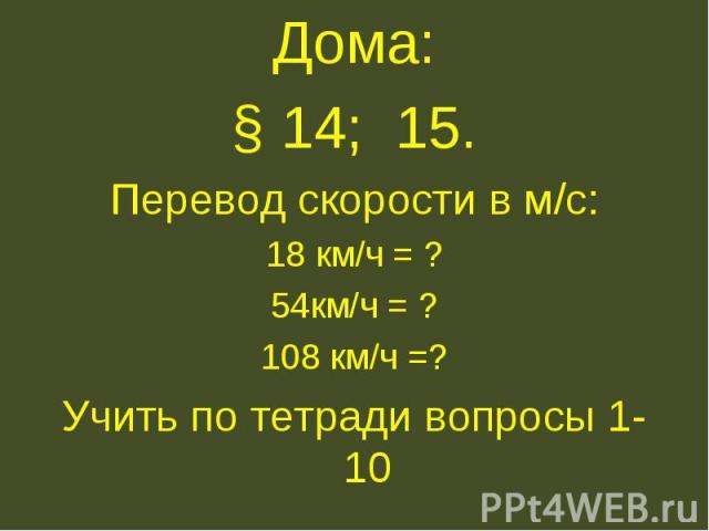 Дома:§ 14; 15.Перевод скорости в м/с:18 км/ч = ?54км/ч = ?108 км/ч =?Учить по тетради вопросы 1- 10