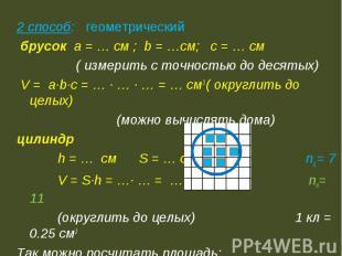 2 способ: геометрический брусок а = … см ; b = …см; c = … см ( измерить с точнос