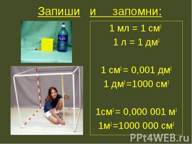 Запиши и запомни: 1 мл = 1 см3 1 л = 1 дм31 см3 = 0,001 дм31 дм3 =1000 см31см3 = 0,000 001 м31м3 =1000 000 см3