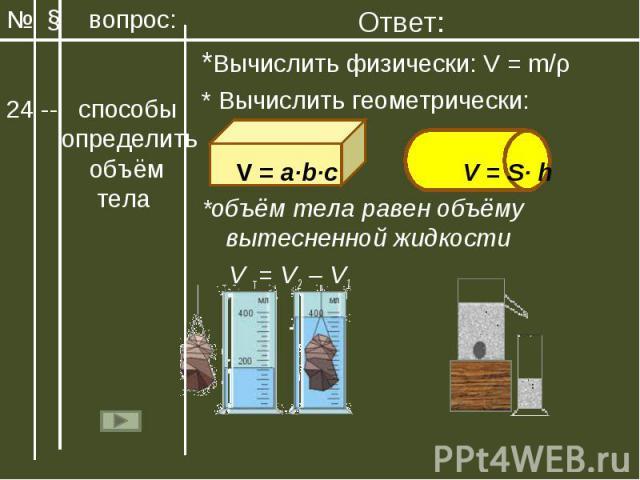 Ответ:*Вычислить физически: V = m/ρ* Вычислить геометрически: V = a∙b∙c V = S∙ h *объём тела равен объёму вытесненной жидкости V т = V2 – V1Мензурка отливной стакан