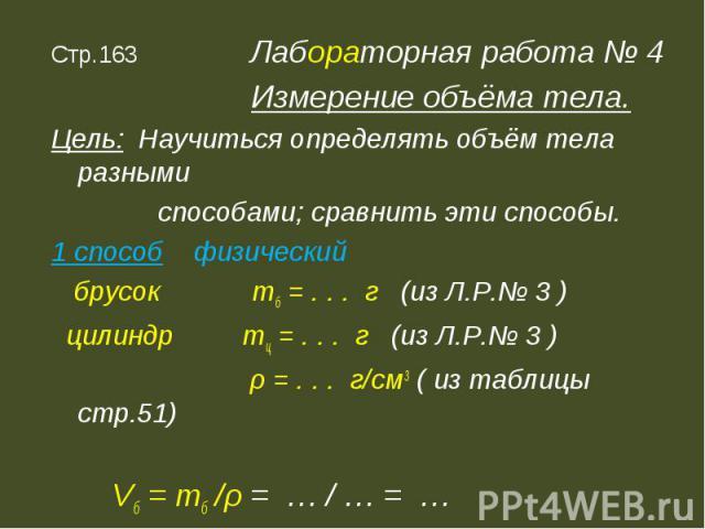 Стр.163 Лабораторная работа № 4 Измерение объёма тела.Цель: Научиться определять объём тела разными способами; сравнить эти способы.1 способ физический брусок mб = . . . г (из Л.Р.№ 3 ) цилиндр mц = . . . г (из Л.Р.№ 3 ) ρ = . . . г/см3 ( из таблицы…