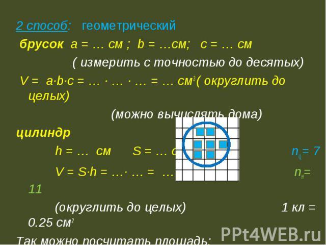 2 способ: геометрический брусок а = … см ; b = …см; c = … см ( измерить с точностью до десятых) V = a∙b∙c = … ∙ … ∙ … = … см3 ( округлить до целых) (можно вычислять дома)цилиндр h = … см S = … см2 nц = 7 V = S∙h = …∙ … = … см3 nн= 11 (округлить до ц…