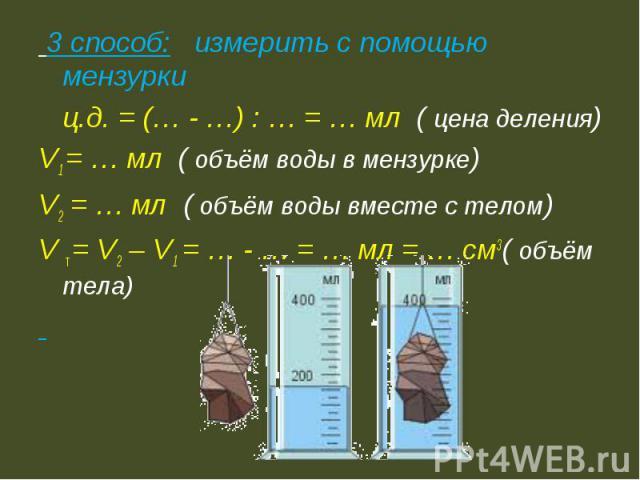 3 способ: измерить с помощью мензурки ц.д. = (… - …) : … = … мл ( цена деления)V1 = … мл ( объём воды в мензурке)V2 = … мл ( объём воды вместе с телом)V т = V2 – V1 = … - … = … мл = … см3( объём тела)
