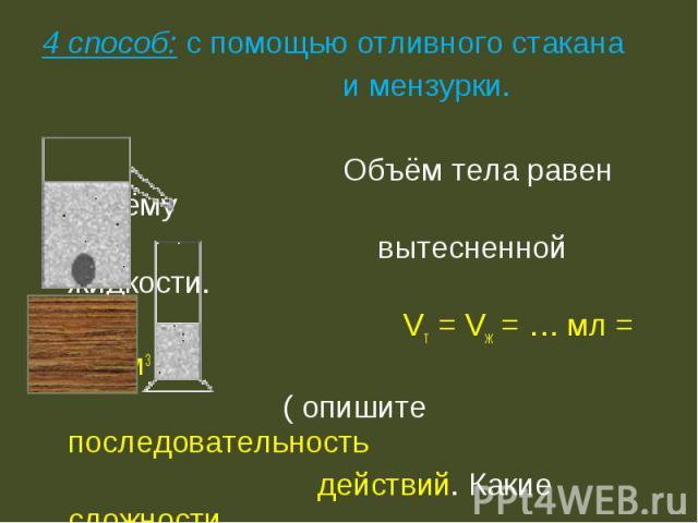 4 способ: с помощью отливного стакана и мензурки. Объём тела равен объёму вытесненной жидкости. Vт = Vж = … мл = … см3 ( опишите последовательность действий. Какие сложности возникают при этом способе?)