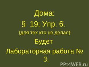 Дома:§ 19; Упр. 6. (для тех кто не делал)Будет Лабораторная работа № 3.