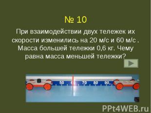 № 10При взаимодействии двух тележек их скорости изменились на 20 м/с и 60 м/с .