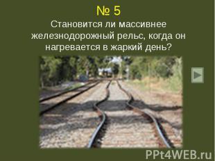 № 5Становится ли массивнее железнодорожный рельс, когда он нагревается в жаркий