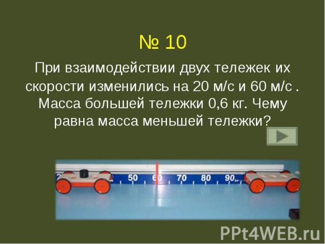 № 10При взаимодействии двух тележек их скорости изменились на 20 м/с и 60 м/с . Масса большей тележки 0,6 кг. Чему равна масса меньшей тележки?