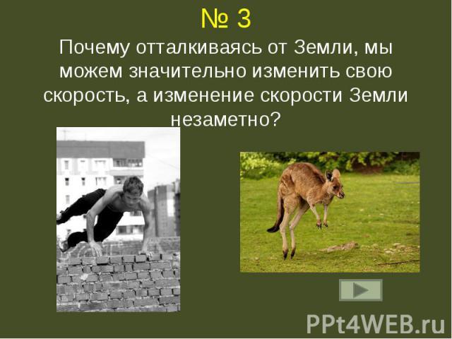 № 3Почему отталкиваясь от Земли, мы можем значительно изменить свою скорость, а изменение скорости Земли незаметно?