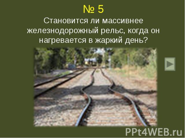 № 5Становится ли массивнее железнодорожный рельс, когда он нагревается в жаркий день?