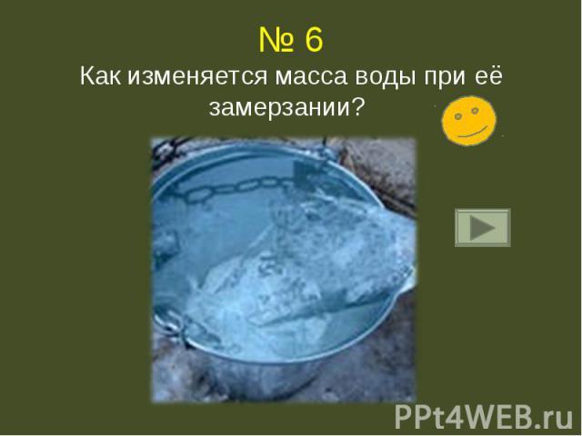 № 6Как изменяется масса воды при её замерзании?