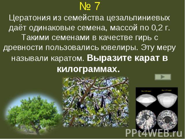 № 7Цератония из семейства цезальпиниевых даёт одинаковые семена, массой по 0,2 г. Такими семенами в качестве гирь с древности пользовались ювелиры. Эту меру называли каратом. Выразите карат в килограммах.