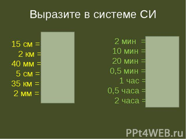 Выразите в системе СИ 15 см = 0.15 м 2 км = 2000 м 40 мм = 0,04 м 5 см = 0,05 м 35 км = 35000 м 2 мм = 0,002 м 2 мин = 120 с 10 мин = 600 с 20 мин = 1200 с 0,5 мин = 30 с 1 час = 3600 с 0,5 часа = 1800 с 2 часа = 7200 с
