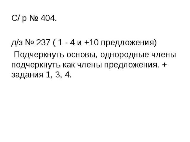 С/ р № 404.д/з № 237 ( 1 - 4 и +10 предложения) Подчеркнуть основы, однородные члены подчеркнуть как члены предложения. + задания 1, 3, 4.