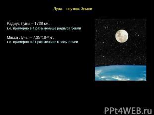 Луна – спутник Земли Радиус Луны – 1738 км, т.е. примерно в 4 раза меньше радиус