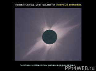 ПокрытиеСолнцаЛунойназываетсясолнечнымзатмением. Солнечное затмениеоченьк
