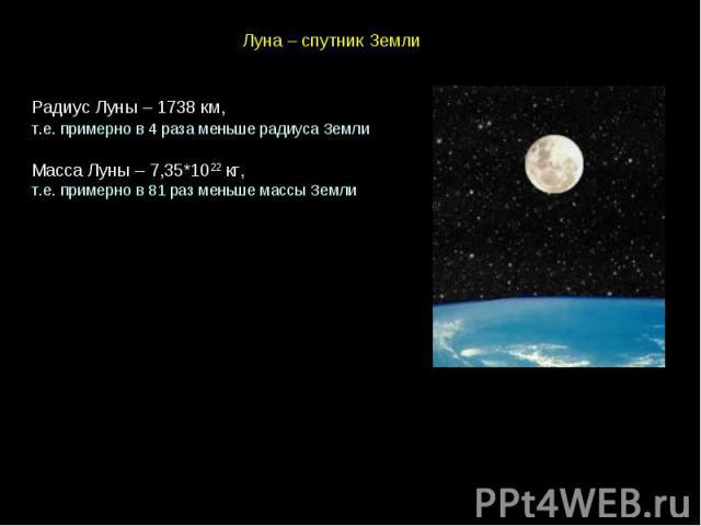 Луна – спутник Земли Радиус Луны – 1738 км, т.е. примерно в 4 раза меньше радиуса Земли Масса Луны – 7,35*1022 кг, т.е. примерно в 81 раз меньше массы Земли