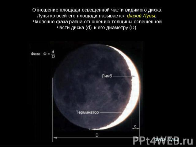 Отношениеплощадиосвещеннойчастивидимогодиска ЛуныковсейегоплощадиназываетсяфазойЛуны. Численнофазаравнаотношениютолщиныосвещенной частидиска(d) кегодиаметру(D).