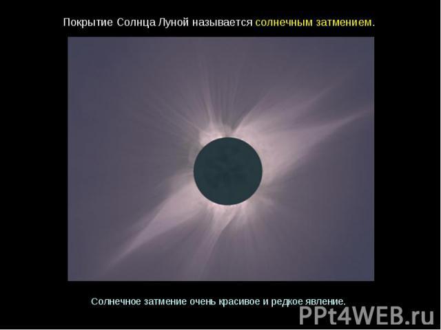 ПокрытиеСолнцаЛунойназываетсясолнечнымзатмением. Солнечное затмениеоченькрасивоеиредкоеявление.