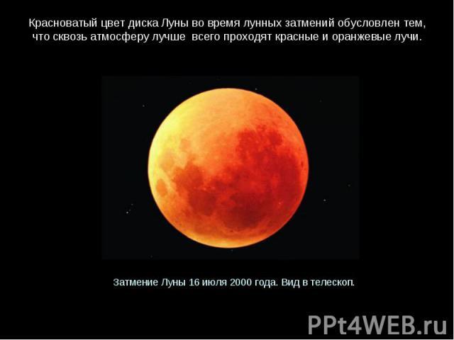 КрасноватыйцветдискаЛунывовремялунныхзатмений обусловлентем, чтосквозьатмосферулучше всегопроходяткрасныеиоранжевыелучи.ЗатмениеЛуны16 июля2000 года.Видвтелескоп.