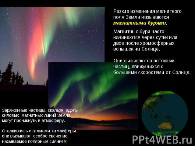 Резкиеизменениямагнитного поляЗемлиназываются магнитнымибурями. Магнитныебуричасто начинаютсячерезсуткиили двоепослехромосферных вспышекнаСолнце. Онивызываютсяпотоками частиц, движущихсяс большимискоростями отСолнца. Заряжен…