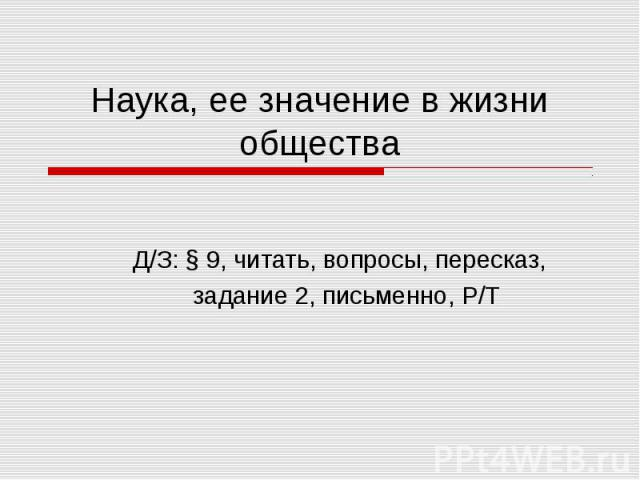 Наука, ее значение в жизни общества Д/З: § 9, читать, вопросы, пересказ, задание 2, письменно, Р/Т