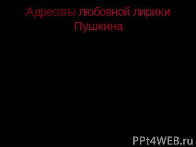 Адресаты любовной лирики Пушкина «Есть всегда что-то особенно благородное, кроткое, нежное, благоуханное и грациозное во всяком чувстве Пушкина». В.Г.Белинский