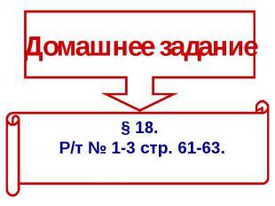 Домашнее задание§ 18. Р/т № 1-3 стр. 61-63.