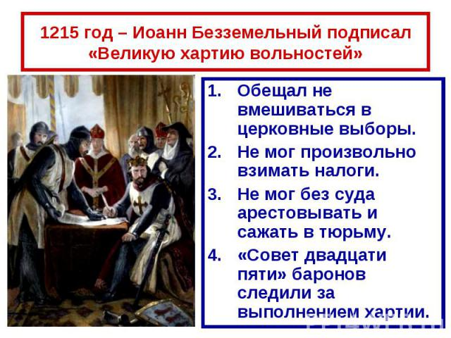 1215 год – Иоанн Безземельный подписал «Великую хартию вольностей» Обещал не вмешиваться в церковные выборы.Не мог произвольно взимать налоги.Не мог без суда арестовывать и сажать в тюрьму.«Совет двадцати пяти» баронов следили за выполнением хартии.