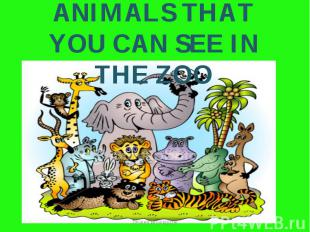 ANIMALS THAT YOU CAN SEE IN THE ZOO