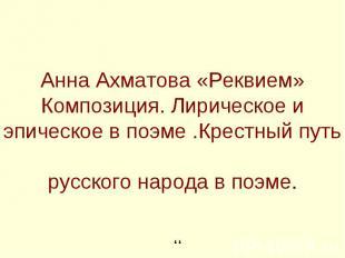 Анна Ахматова «Реквием»Композиция. Лирическое и эпическое в поэме .Крестный путь