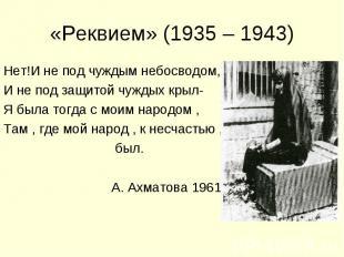«Реквием» (1935 – 1943) Нет!И не под чуждым небосводом,И не под защитой чуждых к