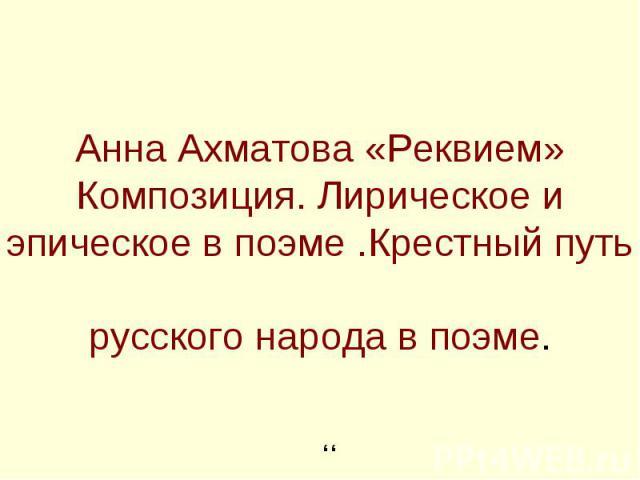 Анна Ахматова «Реквием»Композиция. Лирическое и эпическое в поэме .Крестный путь русского народа в поэме.