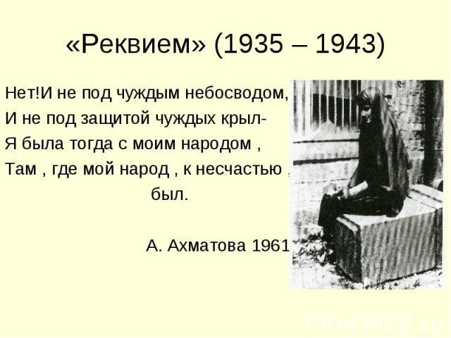 «Реквием» (1935 – 1943) Нет!И не под чуждым небосводом,И не под защитой чуждых крыл-Я была тогда с моим народом ,Там , где мой народ , к несчастью , был. А. Ахматова 1961
