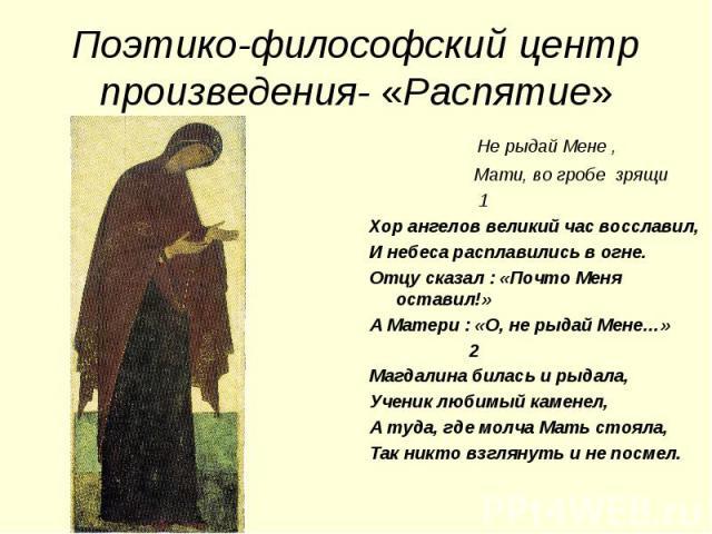 Поэтико-философский центр произведения- «Распятие» Не рыдай Мене , Мати, во гробе зрящи 1Хор ангелов великий час восславил,И небеса расплавились в огне.Отцу сказал : «Почто Меня оставил!»А Матери : «О, не рыдай Мене…» 2Магдалина билась и рыдала,Учен…