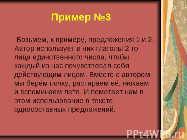 Пример №3 Возьмём, к примёру, предложения 1 и 2. Автор использует в них глаголы 2-го лица единственного числа, чтобы каждый из нас почувствовал себя действующим лицом. Вместе с автором мы берём почку, растираем её, нюхаем и вспоминаем лето. И помота…