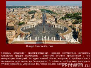 Площадь обрамляют спроектированные Бернини полукруглые колоннады тосканского орд