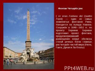 ( от итал.Fontana dei Quattro Fiumi) — один из самых знаменитых фонтанов Рима.