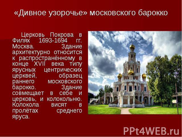 «Дивное узорочье» московского барокко Церковь Покрова в Филях 1693-1694 гг. Москва. Здание архитектурно относится к распространённому в конце XVII века типу ярусных центрических церквей, образец раннего московского барокко. Здание совмещает в себе и…