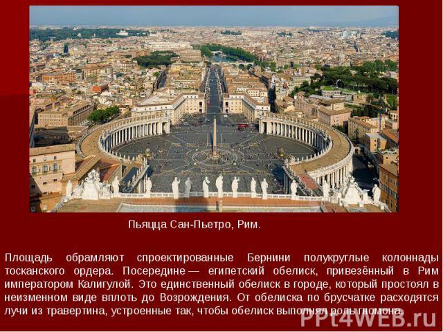 Площадь обрамляют спроектированные Бернини полукруглые колоннады тосканского ордера. Посередине— египетский обелиск, привезённый в Рим императором Калигулой. Это единственный обелиск в городе, который простоял в неизменном виде вплоть до Возрождени…