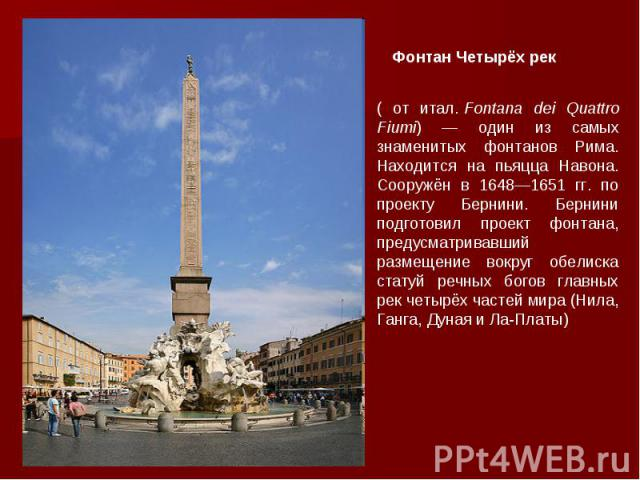 ( от итал.Fontana dei Quattro Fiumi) — один из самых знаменитых фонтанов Рима. Находится на пьяцца Навона. Сооружён в 1648—1651 гг. по проекту Бернини. Бернини подготовил проект фонтана, предусматривавший размещение вокруг обелиска статуй речных бо…
