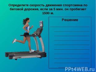 Определите скорость движения спортсмена по беговой дорожке, если за 5 мин. он пр
