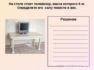 На столе стоит телевизор, масса которого 6 кг. Определите его силу тяжести и вес
