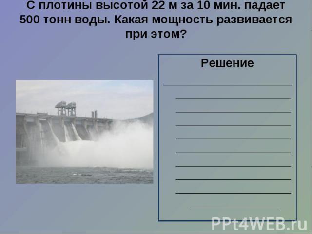 С плотины высотой 22 м за 10 мин. падает 500 тонн воды. Какая мощность развивается при этом?