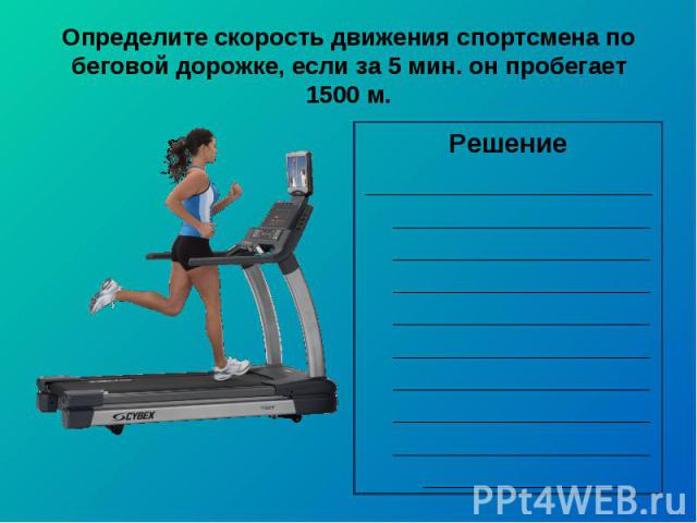 Определите скорость движения спортсмена по беговой дорожке, если за 5 мин. он пробегает 1500 м.