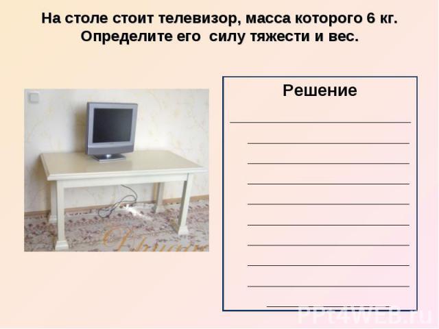 На столе стоит телевизор, масса которого 6 кг. Определите его силу тяжести и вес.