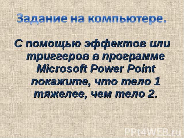 Задание на компьютере.С помощью эффектов или триггеров в программе Microsoft Power Point покажите, что тело 1 тяжелее, чем тело 2.