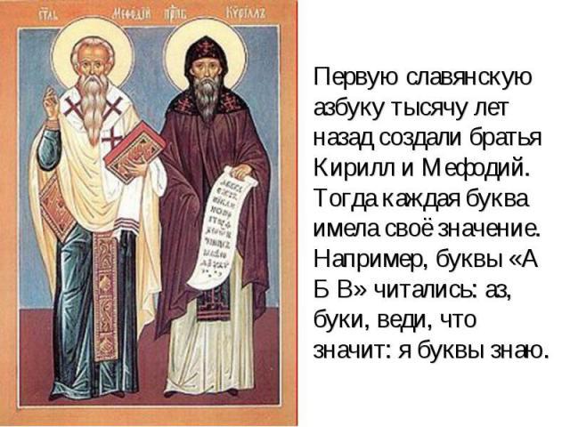 Первую славянскую азбуку тысячу лет назад создали братья Кирилл и Мефодий. Тогда каждая буква имела своё значение. Например, буквы «А Б В» читались: аз, буки, веди, что значит: я буквы знаю.