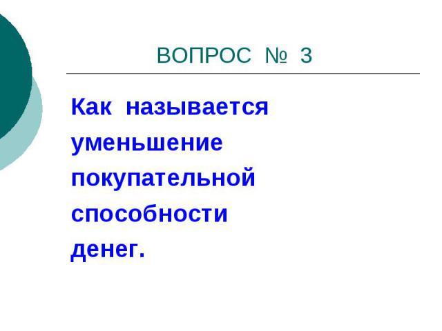 ВОПРОС № 3 Как называетсяуменьшениепокупательнойспособностиденег.
