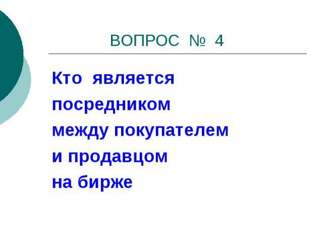 ВОПРОС № 4 Кто являетсяпосредникоммежду покупателем и продавцомна бирже
